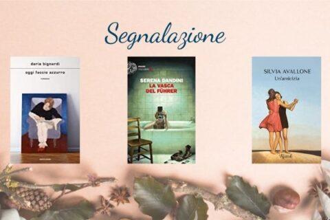 Nuove uscite  10 novembre   Un'amicizia di Silvia Avallone , La vasca del Führer Serena Dandini , Oggi faccio azzurro Daria Bignardi
